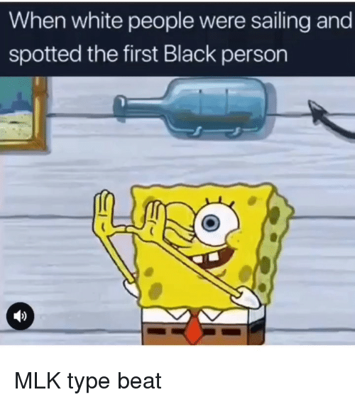 sailing: When white people were sailing and  spotted the first Black person MLK type beat