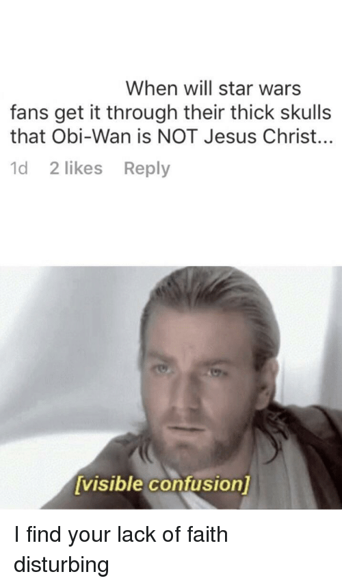 Jesus, Star Wars, and Star: When will star wars  fans get it through their thick skulls  that Obi-Wan is NOT Jesus Christ..  d 2 likes Reply  visible confusion] I find your lack of faith disturbing