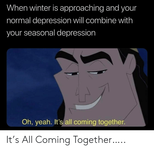 Winter, Yeah, and Depression: When winter is approaching and your  normal depression will combine with  your seasonal depression  Oh, yeah. It's all coming together It's All Coming Together…..