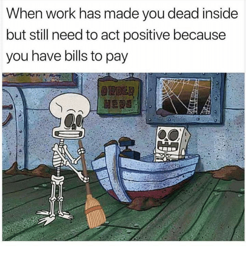 Work, Bills, and Act: When work has made you dead inside  but still need to act positive because  you have bills to pay