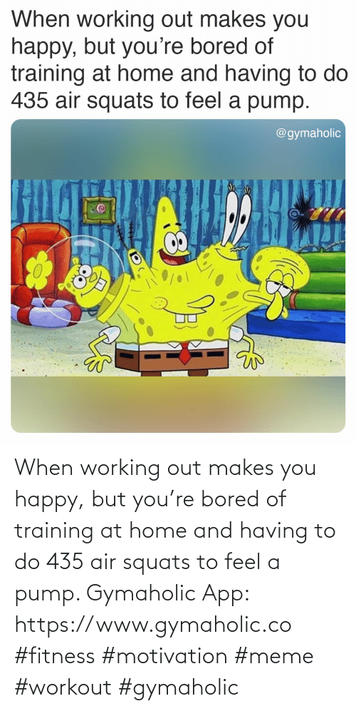 Happy: When working out makes you happy, but you're bored of training at home and having to do 435 air squats to feel a pump.  Gymaholic App: https://www.gymaholic.co  #fitness #motivation #meme #workout #gymaholic