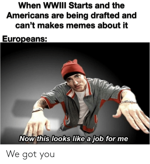Makes: When WWIII Starts and the  Americans are being drafted and  can't makes memes about it  Europeans:  Now this looks like a job for me We got you