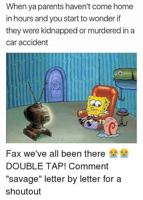"Memes, Parents, and Savage: When ya parents haven't come home  in hours and you start to wonder if  they were kidnapped or murdered in a  car accident Fax we've all been there 😭😭 DOUBLE TAP! Comment ""savage"" letter by letter for a shoutout"