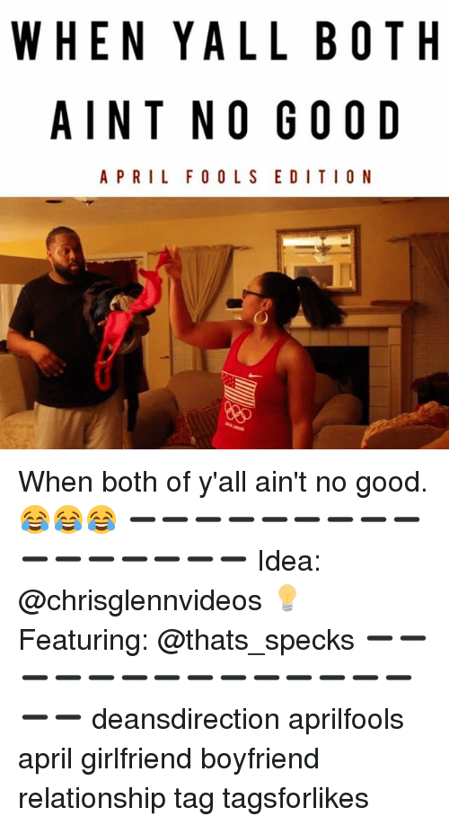 Memes, Good, and Girlfriend: WHEN YALL BOTH  AIN T NO GOOD  APRIL FOOL S EDITION When both of y'all ain't no good. 😂😂😂 ➖➖➖➖➖➖➖➖➖➖➖➖➖➖➖➖ Idea: @chrisglennvideos 💡 Featuring: @thats_specks ➖➖➖➖➖➖➖➖➖➖➖➖➖➖➖➖ deansdirection aprilfools april girlfriend boyfriend relationship tag tagsforlikes