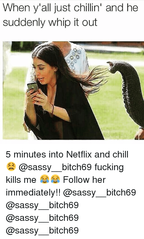 Memes, 🤖, and Whip Its: When y'all just chillin' and he  suddenly whip it out 5 minutes into Netflix and chill 😫 @sassy__bitch69 fucking kills me 😂😂 Follow her immediately!! @sassy__bitch69 @sassy__bitch69 @sassy__bitch69 @sassy__bitch69