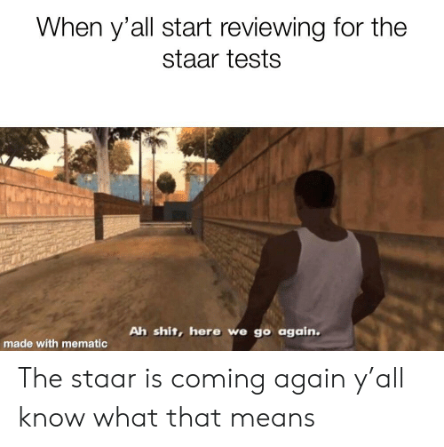 Staar: When y'all start reviewing for the  staar tests  Ah shit, here we go again.  made with mematic The staar is coming again y'all know what that means