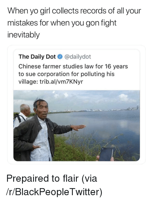 Blackpeopletwitter, Yo, and Chinese: When yo girl collects records of all your  mistakes for when you gon fight  inevitably  The Daily Dot @dailydot  Chinese farmer studies law for 16 years  to sue corporation for polluting his  village: trib.al/vm7KNyr <p>Prepaired to flair (via /r/BlackPeopleTwitter)</p>