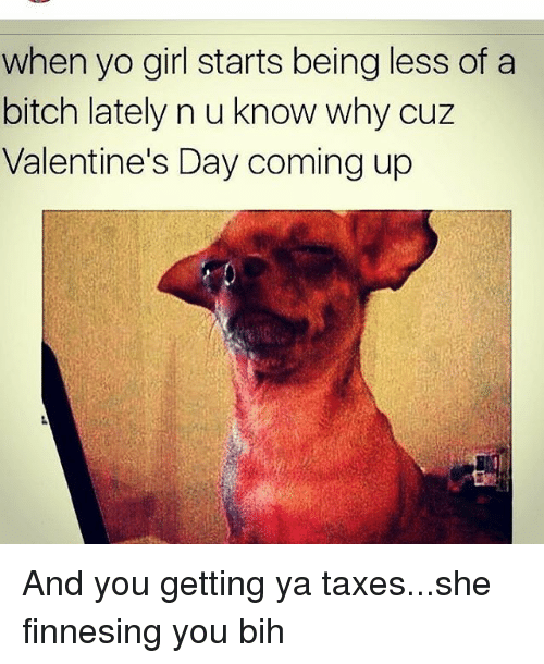 Finnesing: when yo girl starts being less of a  bitch lately n u know why cuz  Valentine's Day coming up And you getting ya taxes...she finnesing you bih