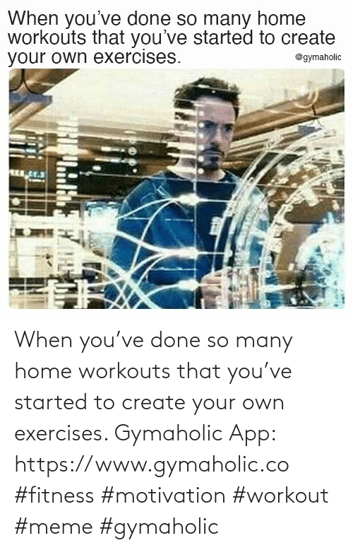Workout Meme: When you've done so many home workouts that you've started to create your own exercises.  Gymaholic App: https://www.gymaholic.co  #fitness #motivation #workout #meme #gymaholic