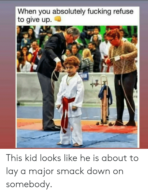 Fucking, Major, and Down: When you absolutely fucking refuse  to give up  re This kid looks like he is about to lay a major smack down on somebody.