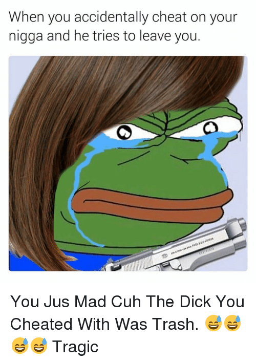 Trash, Dick, and Dank Memes: When you accidentally cheat on your  nigga and he tries to leave you. You Jus Mad Cuh The Dick You Cheated With Was Trash. 😅😅😅😅 Tragic