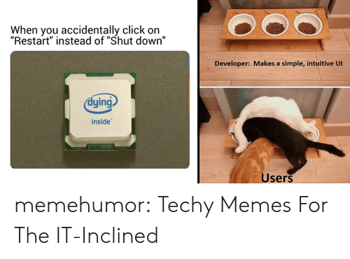 "Click, Memes, and Tumblr: When you accidentally click on  ""Restart"" instead of ""Shut down""  Developer: Makes a simple, intuitive Ul  dying  inside  Users memehumor:  Techy Memes For The IT-Inclined"