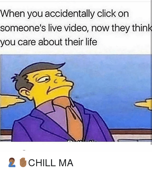 Click, Life, and Memes: When you accidentally click on  someone's live video, now they think  you care about their life  C. 🤦🏾♂️✋🏾CHILL MA
