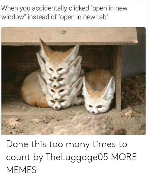 """too many times: When you accidentally clicked """"open in new  window"""" instead of """"open in new tab"""" Done this too many times to count by TheLuggage05 MORE MEMES"""
