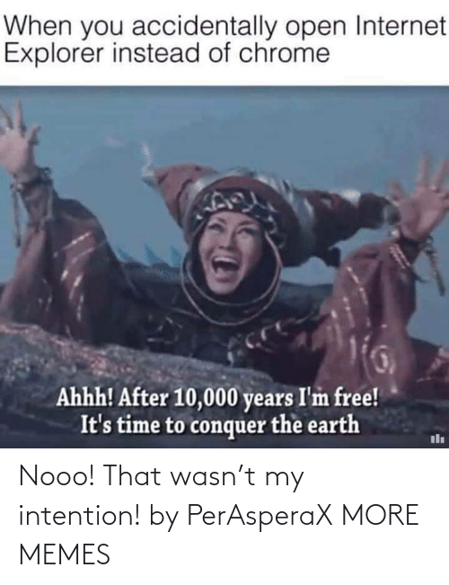 Explorer: When you accidentally open Internet  Explorer instead of chrome  Ahhh! After 10,000 years I'm free!  It's time to conquer the earth Nooo! That wasn't my intention! by PerAsperaX MORE MEMES