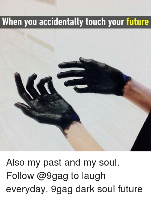 Pasteing: When you accidentally touch your future Also my past and my soul. Follow @9gag to laugh everyday. 9gag dark soul future