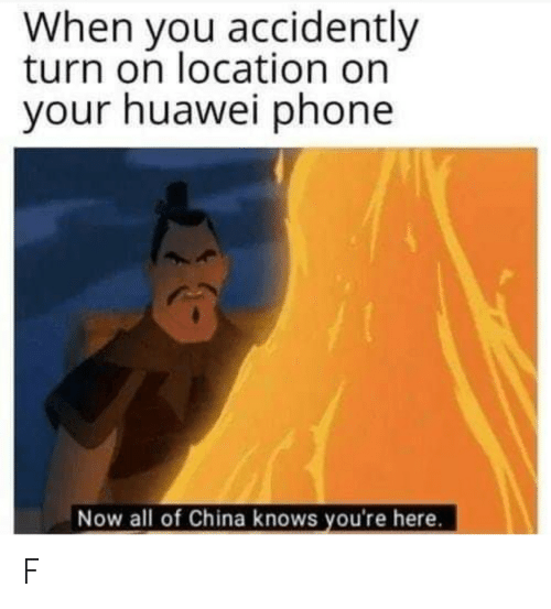 turn on: When you accidently  turn on location on  your huawei phone  Now all of China knows you're here. F