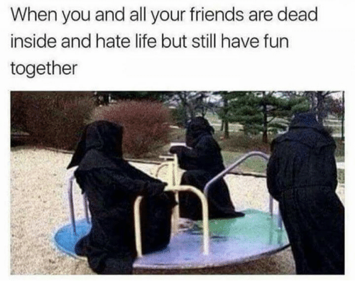 Friends, Life, and All Your Friends: When you and all your friends are dead  inside and hate life but still have fun  together