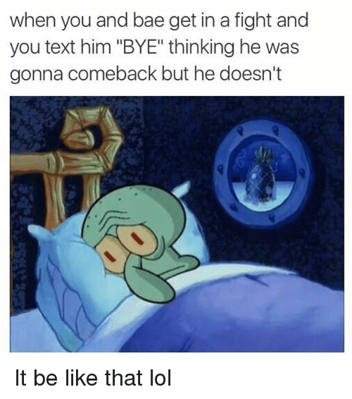 "Bae, Be Like, and Funny: when you and bae get in a fight and  you text him ""BYE"" thinking he was  gonna comeback but he doesn't  Il It be like that lol"