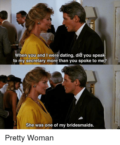 Dating, Memes, and Bridesmaids: When you and I were dating, did you speak  to my secretary more than you spoke to me?  She was one of my bridesmaids. Pretty Woman