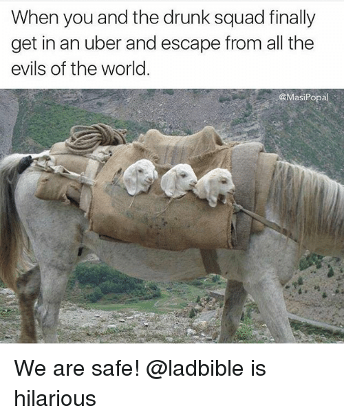 Popa: When you and the drunk squad finally  get in an uber and escape from all the  evils of the world  @Masi Popa We are safe! @ladbible is hilarious