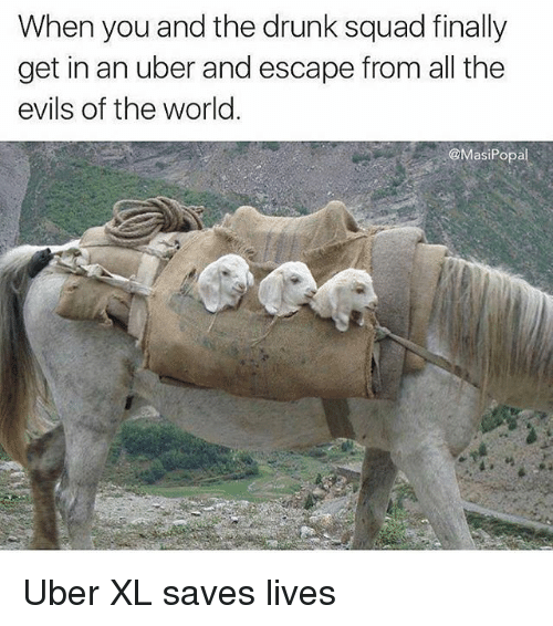 Drunk, Funny, and Squad: When you and the drunk squad finally  get in an uber and escape from all the  evils of the worl.  @MasiPopa Uber XL saves lives