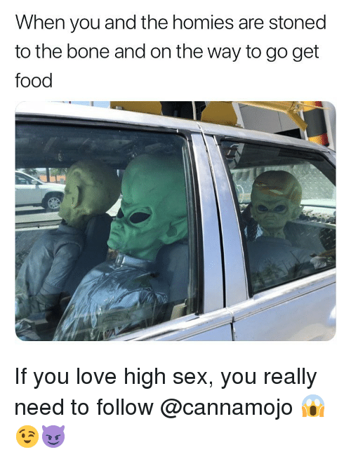 Food, Love, and Sex: When you and the homies are stoned  to the bone and on the way to go get  food If you love high sex, you really need to follow @cannamojo 😱😉😈