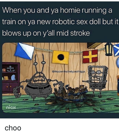 Homie, Sex, and Train: When you and ya homie running a  train on ya new robotic sex doll but it  blows up on y'all mid stroke  @Akademiksthetypeofnigga choo