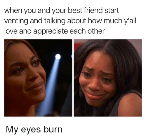 Eyes Burning: when you and your best friend start  venting and talkingabout how much y all  love and appreciate each other My eyes burn