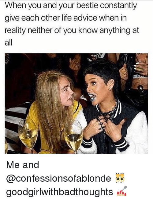 Advice, Life, and Memes: When you and your bestie constantly  give each other life advice when in  reality neither of you know anything at  all Me and @confessionsofablonde 👯♀️ goodgirlwithbadthoughts 💅🏼