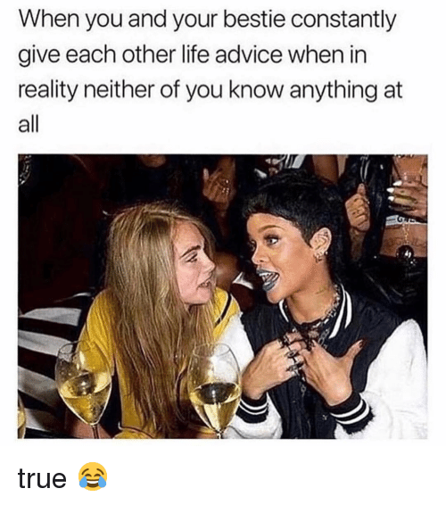 Advice, Life, and Memes: When you and your bestie constantly  give each other life advice when in  reality neither of you know anything at  all true 😂