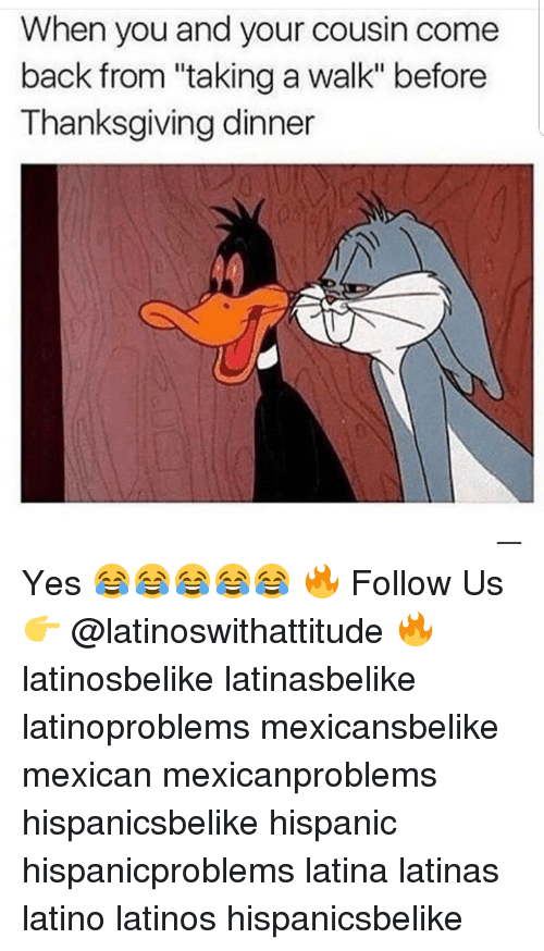 "Latinos, Memes, and Thanksgiving: When you and your cousin come  back from ""taking a walk"" before  Thanksgiving dinner Yes 😂😂😂😂😂 🔥 Follow Us 👉 @latinoswithattitude 🔥 latinosbelike latinasbelike latinoproblems mexicansbelike mexican mexicanproblems hispanicsbelike hispanic hispanicproblems latina latinas latino latinos hispanicsbelike"