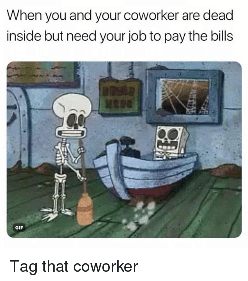 Gif, Memes, and Bills: When you and your coworker are dead  inside but need your job to pay the bills  GIF Tag that coworker