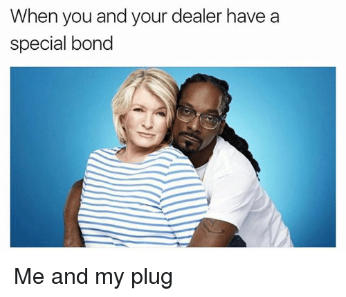 Memes, 🤖, and Bond: When you and your dealer have a  special bond Me and my plug