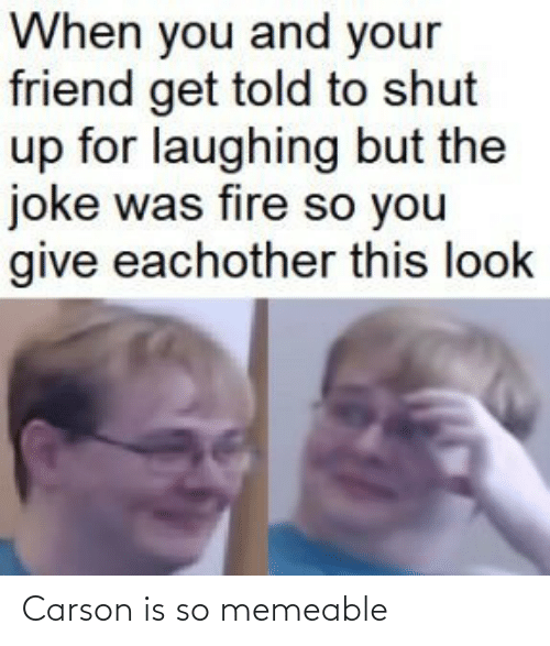 Shut Up: When you and your  friend get told to shut  up for laughing but the  joke was fire so you  give eachother this look Carson is so memeable