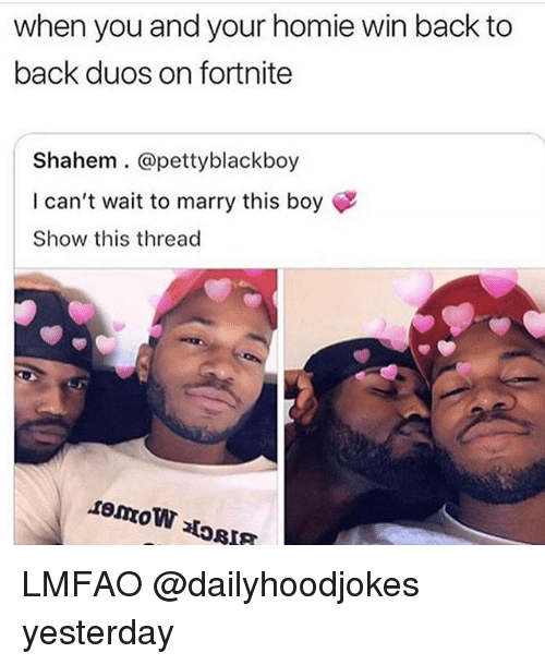 Back to Back, Homie, and Memes: when you and your homie win back to  back duos on fortnite  Shahem.@pettyblackboy  I can't wait to marry this boy  Show this thread LMFAO @dailyhoodjokes yesterday
