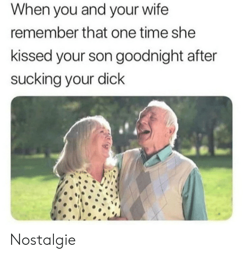goodnight: When you and your wife  remember that one time she  kissed your son goodnight after  sucking your dick Nostalgie