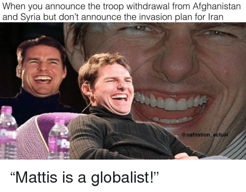 "Memes, Afghanistan, and Syria: When you announce the troop withdrawal from Afghanistan  and Syria but don't announce the invasion plan for lran  @oafnation actual ""Mattis is a globalist!"""