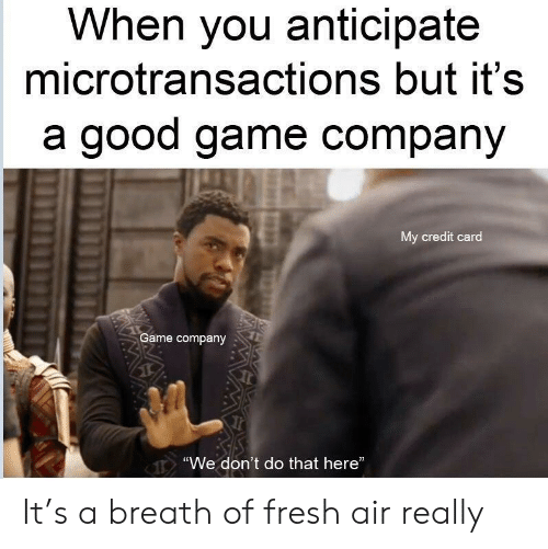 """Fresh, Game, and Good: When you anticipate  microtransactions but it's  a good game company  My credit card  Game company  """"We don't do that here"""" It's a breath of fresh air really"""