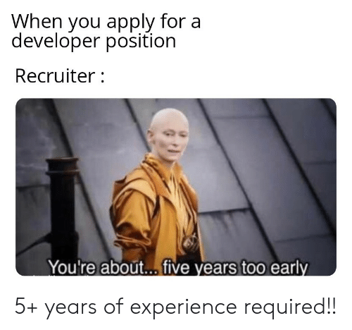 Experience, You, and Developer: When you apply for a  developer position  Recruiter:  You're about.. five years too early 5+ years of experience required!!