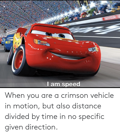 Divided: When you are a crimson vehicle in motion, but also distance divided by time in no specific given direction.