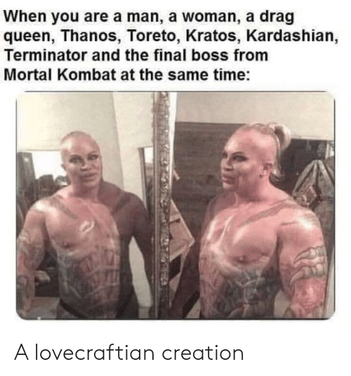 Final Boss, Mortal Kombat, and Queen: When you are a man, a woman, a drag  queen, Thanos, Toreto, Kratos, Kardashian,  Terminator and the final boss from  Mortal Kombat at the same time: A lovecraftian creation