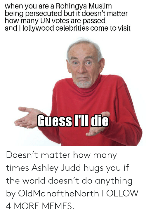 ashley judd: when you are a Rohingya Muslim  being persecuted but it doesn't matter  how many UN votes are passed  and Hollywood celebrities come to visit  Guess I'll die Doesn't matter how many times Ashley Judd hugs you if the world doesn't do anything by OldManoftheNorth FOLLOW 4 MORE MEMES.