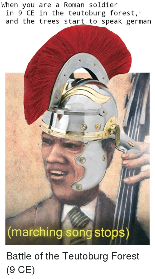 Marching: When you are a Roman soldier  in 9 CE in the teutoburg forest,  and the trees start to speak german  marching song stops) Battle of the Teutoburg Forest (9 CE)