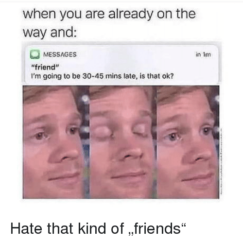 """Friend, You, and Hate: when you are already on the  way and:  MESSAGES  friend""""  I'm going to be 30-45 mins late, is that ok?  in im Hate that kind of """"friends"""""""