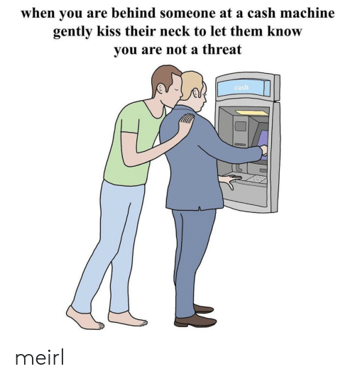 Kiss, MeIRL, and Them: when you are behind someone at a cash machine  gently kiss their neck to let them know  you are not a threat  cash meirl