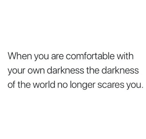 Comfortable, World, and The Darkness: When you are comfortable with  your own darkness the darkness  of the world no longer scares you.