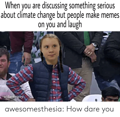 discussing: When you are discussing something serious  about climate change but people make memes  on you and laugh  u/dankvipzy awesomesthesia:  How dare you