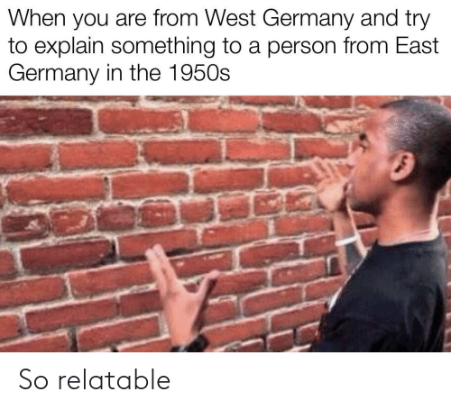 east: When you are from West Germany and try  to explain something to a person from East  Germany in the 1950s So relatable