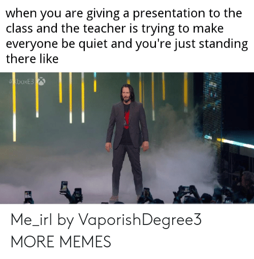 Dank, Memes, and Target: when you are giving a presentation to the  class and the teacher is trying to make  everyone be quiet and you're just standing  there like  boxE3 Me_irl by VaporishDegree3 MORE MEMES